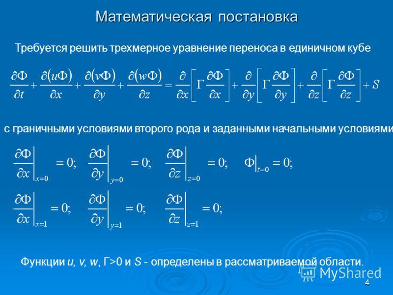 4 Математическая постановка Требуется решить трехмерное уравнение переноса в единичном кубе с граничными условиями второго рода и заданными начальными условиями Функции u, v, w, Г>0 и S - определены в рассматриваемой области.
