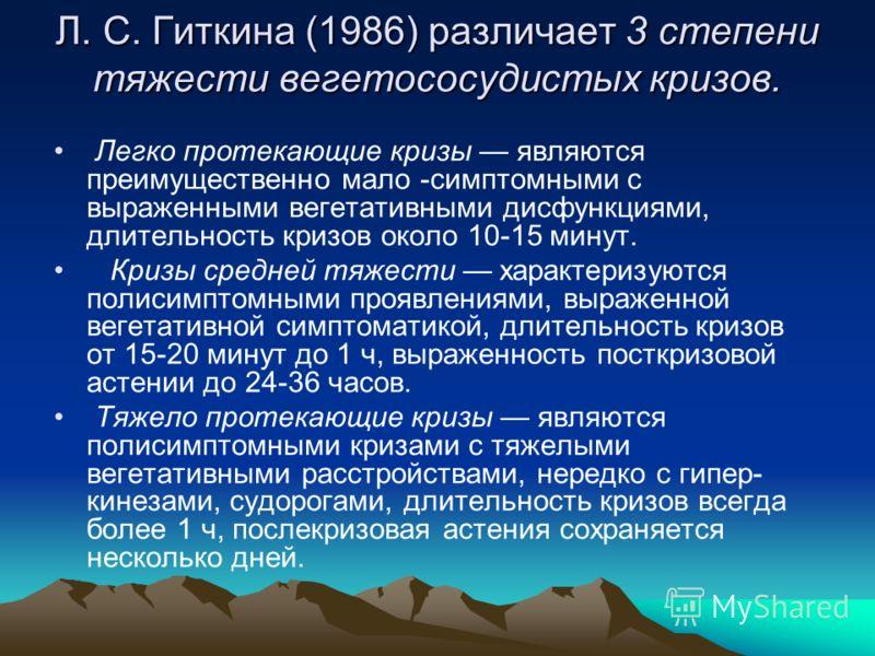 Л. С. Гиткина (1986) различает 3 степени тяжести вегетососудистых кризов. Легко протекающие кризы являются преимущественно мало -симптомными с выраженными вегетативными дисфункциями, длительность кризов около 10-15 минут. Кризы средней тяжести характ