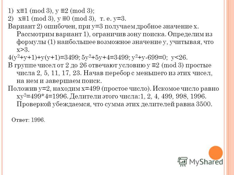 1)х1 (mod 3), у 2 (mod 3); 2) х1 (mod 3), у 0 (mod 3), т. е. у=3. Вариант 2) ошибочен, при у=3 получаем дробное значение х. Рассмотрим вариант 1), ограничив зону поиска. Определим из формулы (1) наибольшее возможное значение у, учитывая, что x>3. 4(у
