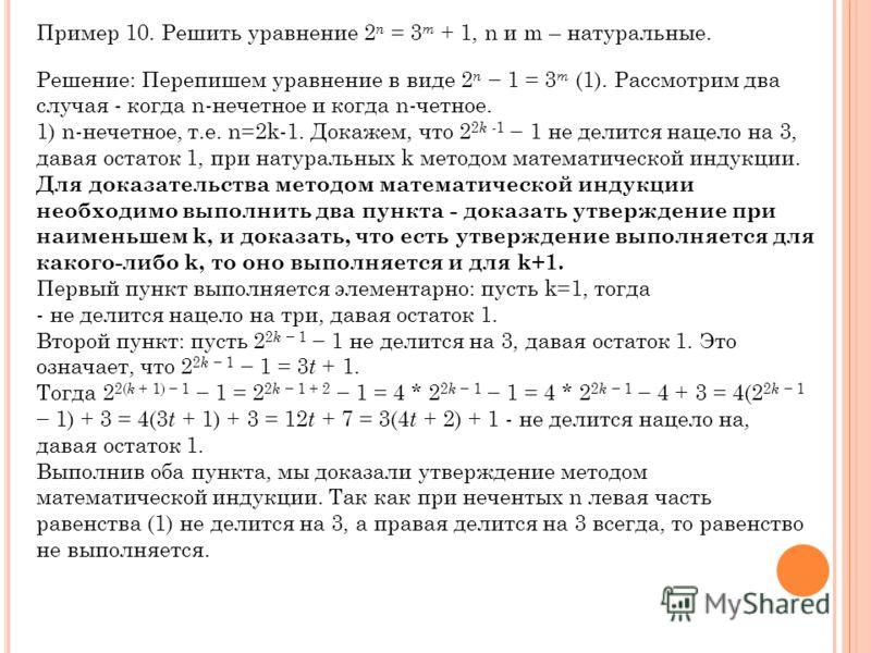 Пример 10. Решить уравнение 2 n = 3 m + 1, n и m – натуральные. Решение: Перепишем уравнение в виде 2 n 1 = 3 m (1). Рассмотрим два случая - когда n-нечетное и когда n-четное. 1) n-нечетное, т.е. n=2k-1. Докажем, что 2 2 k -1 1 не делится нацело на 3