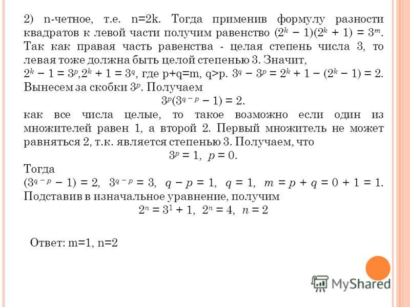 2) n-четное, т.е. n=2k. Тогда применив формулу разности квадратов к левой части получим равенство (2 k 1)(2 k + 1) = 3 m. Так как правая часть равенства - целая степень числа 3, то левая тоже должна быть целой степенью 3. Значит, 2 k 1 = 3 p,2 k + 1