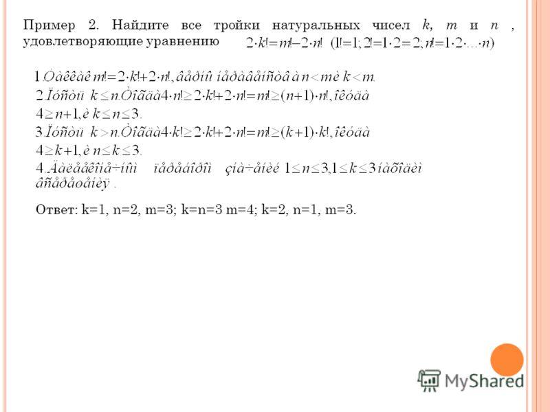 Пример 2. Найдите все тройки натуральных чисел k, m и n, удовлетворяющие уравнению Ответ: k=1, n=2, m=3; k=n=3 m=4; k=2, n=1, m=3.