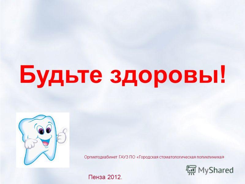 Будьте здоровы! Оргметодкабинет ГАУЗ ПО «Городская стоматологическая поликлиника » Пенза 2012.