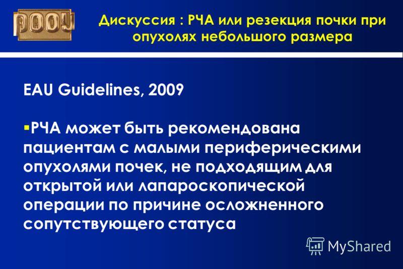 Дискуссия : РЧА или резекция почки при опухолях небольшого размера EAU Guidelines, 2009 РЧА может быть рекомендована пациентам с малыми периферическими опухолями почек, не подходящим для открытой или лапароскопической операции по причине осложненного