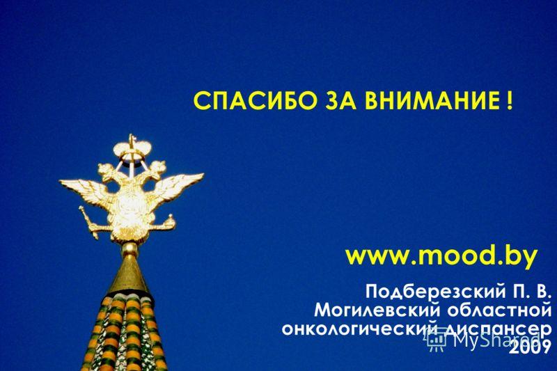 Подберезский П. В. Могилевский областной онкологический диспансер 2009 www.mood.by СПАСИБО ЗА ВНИМАНИЕ !