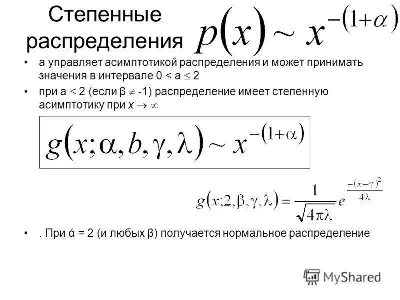 Степенные распределения a управляет асимптотикой распределения и может принимать значения в интервале 0 < a 2 при a < 2 (если β 1) распределение имеет степенную асимптотику при x. При ά = 2 (и любых β) получается нормальное распределение