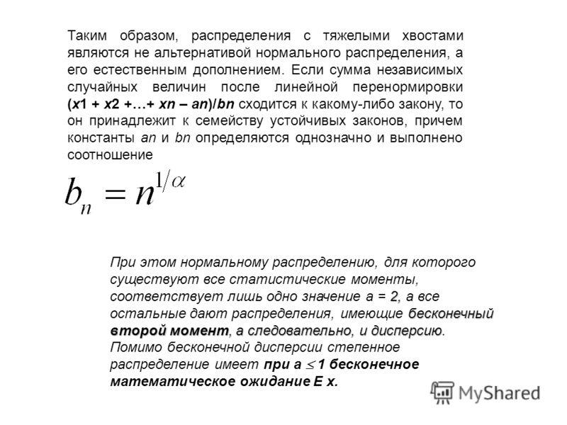 Таким образом, распределения с тяжелыми хвостами являются не альтернативой нормального распределения, а его естественным дополнением. Если сумма независимых случайных величин после линейной перенормировки (x1 + x2 +…+ xn – an)/bn сходится к какому-ли