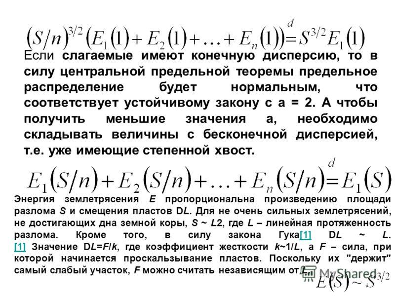 Если слагаемые имеют конечную дисперсию, то в силу центральной предельной теоремы предельное распределение будет нормальным, что соответствует устойчивому закону с a = 2. А чтобы получить меньшие значения a, необходимо складывать величины с бесконечн