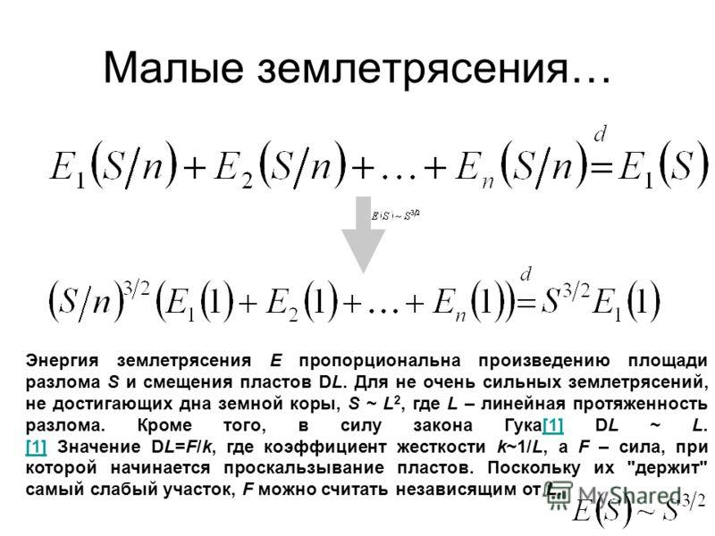 Энергия землетрясения E пропорциональна произведению площади разлома S и смещения пластов DL. Для не очень сильных землетрясений, не достигающих дна земной коры, S ~ L 2, где L – линейная протяженность разлома. Кроме того, в силу закона Гука[1] DL ~