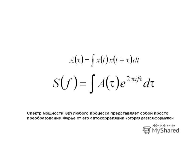 Спектр мощности S(f) любого процесса представляет собой просто преобразование Фурье от его автокорреляции которая дается формулой