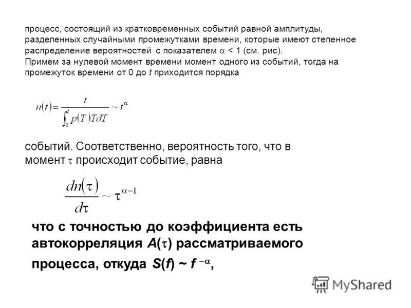процесс, состоящий из кратковременных событий равной амплитуды, разделенных случайными промежутками времени, которые имеют степенное распределение вероятностей с показателем < 1 (см. рис). Примем за нулевой момент времени момент одного из событий, то