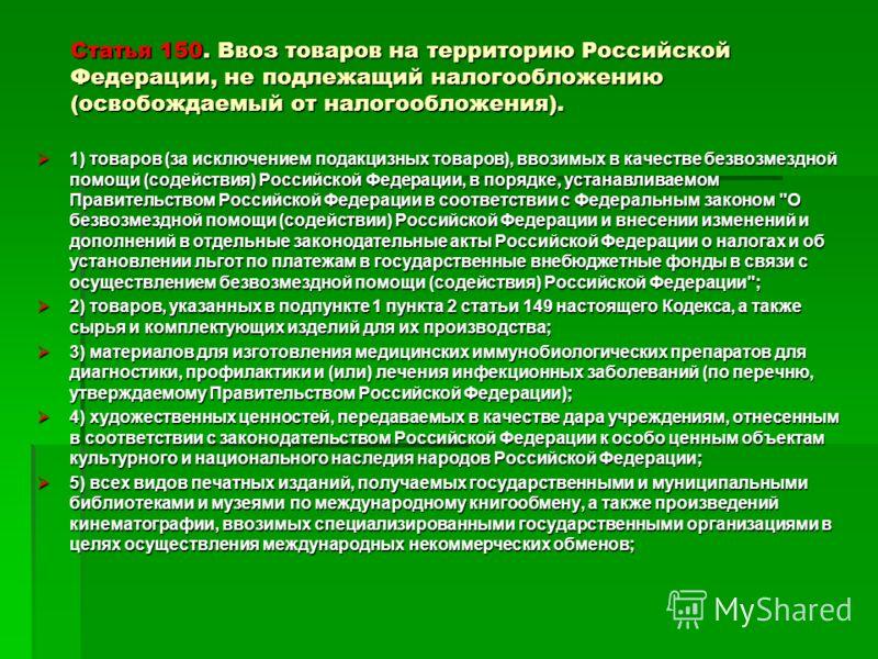 Статья 150. Ввоз товаров на территорию Российской Федерации, не подлежащий налогообложению (освобождаемый от налогообложения). 1) товаров (за исключением подакцизных товаров), ввозимых в качестве безвозмездной помощи (содействия) Российской Федерации