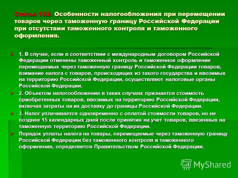 Статья 152. Особенности налогообложения при перемещении товаров через таможенную границу Российской Федерации при отсутствии таможенного контроля и таможенного оформления. 1. В случае, если в соответствии с международным договором Российской Федераци