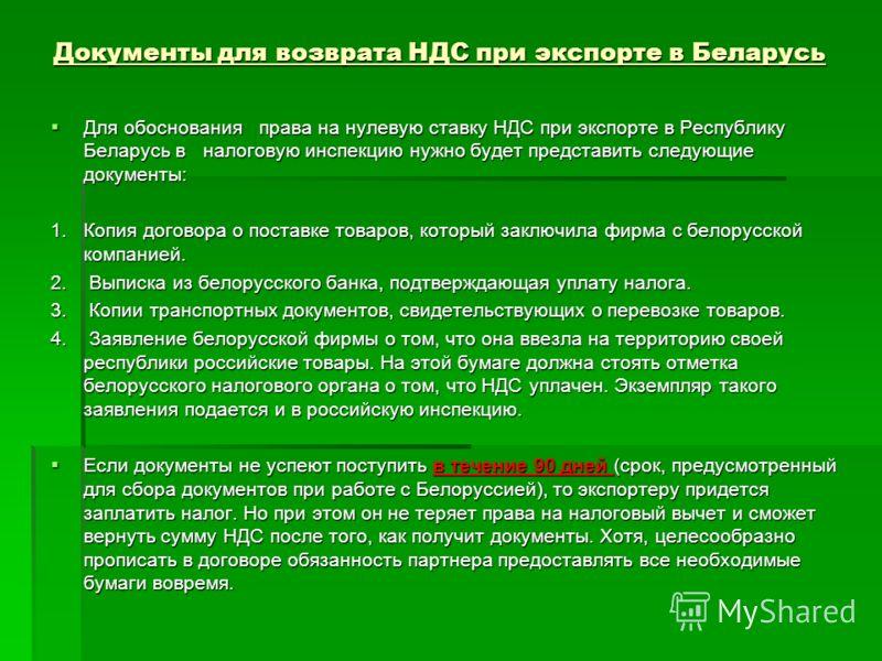 Документы для возврата НДС при экспорте в Беларусь Для обоснования права на нулевую ставку НДС при экспорте в Республику Беларусь в налоговую инспекцию нужно будет представить следующие документы: Для обоснования права на нулевую ставку НДС при экспо