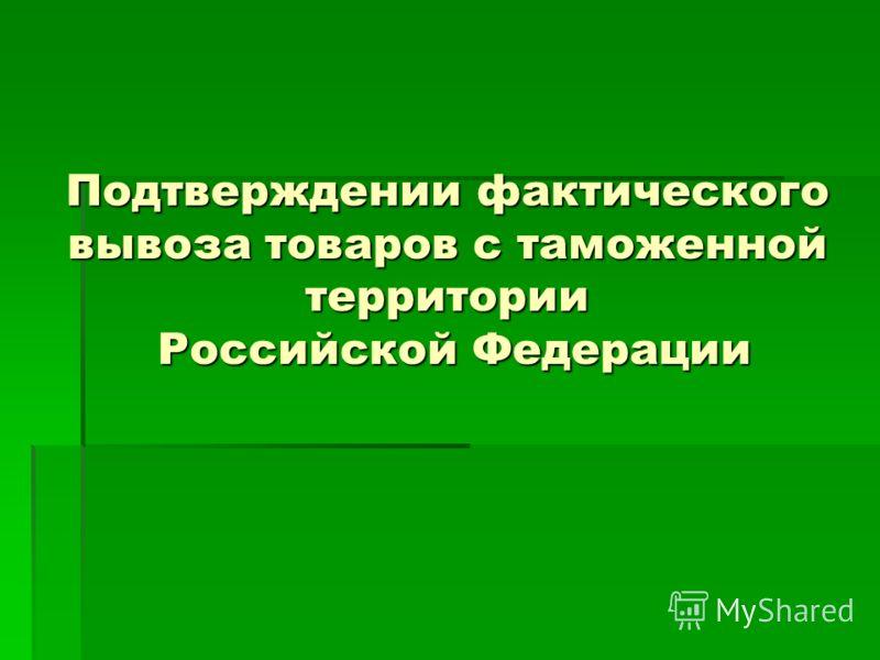 Подтверждении фактического вывоза товаров с таможенной территории Российской Федерации