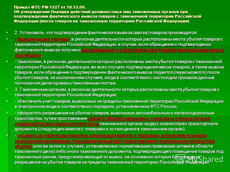 Приказ ФТС РФ 1327 от 18.12.06. Об утверждении Порядка действий должностных лиц таможенных органов при подтверждении фактического вывоза товаров с таможенной территории Российской Федерации (ввоза товаров на таможенную территорию Российской Федерации