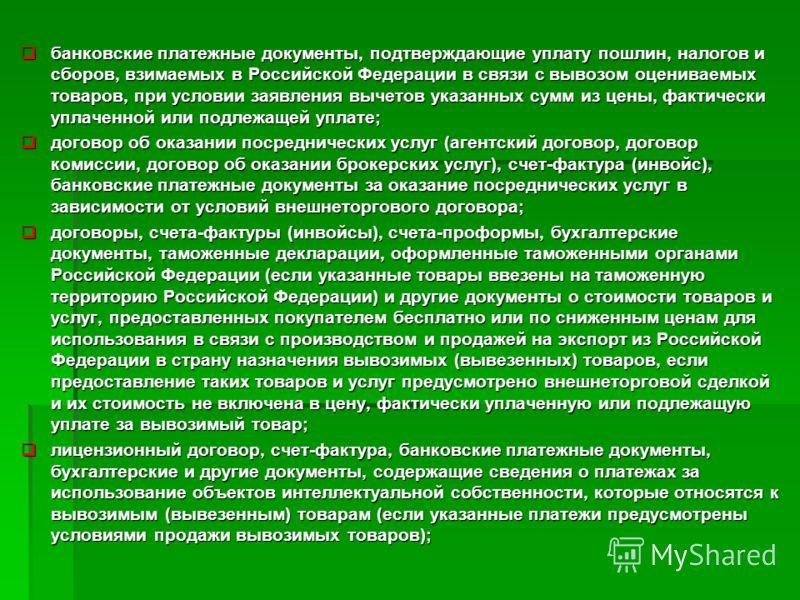 банковские платежные документы, подтверждающие уплату пошлин, налогов и сборов, взимаемых в Российской Федерации в связи с вывозом оцениваемых товаров, при условии заявления вычетов указанных сумм из цены, фактически уплаченной или подлежащей уплате;
