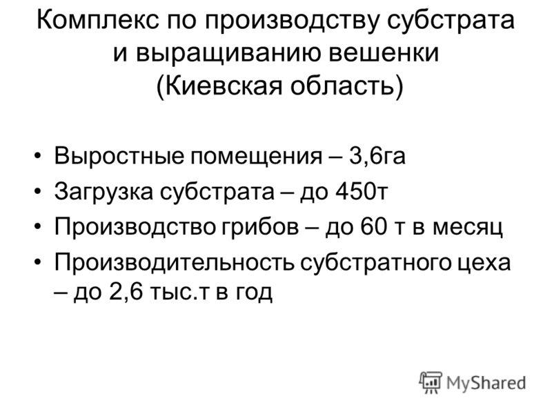 Комплекс по производству субстрата и выращиванию вешенки (Киевская область) Выростные помещения – 3,6га Загрузка субстрата – до 450т Производство грибов – до 60 т в месяц Производительность субстратного цеха – до 2,6 тыс.т в год