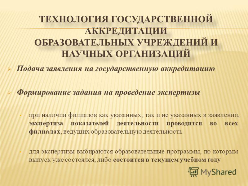 ТЕХНОЛОГИЯ ГОСУДАРСТВЕННОЙ АККРЕДИТАЦИИ ОБРАЗОВАТЕЛЬНЫХ УЧРЕЖДЕНИЙ И НАУЧНЫХ ОРГАНИЗАЦИЙ Подача заявления на государственную аккредитацию Формирование задания на проведение экспертизы при наличии филиалов как указанных, так и не указанных в заявлении