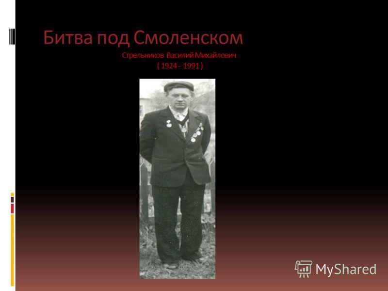 Битва под Смоленском Стрельников Василий Михайлович ( 1924 - 1991 )