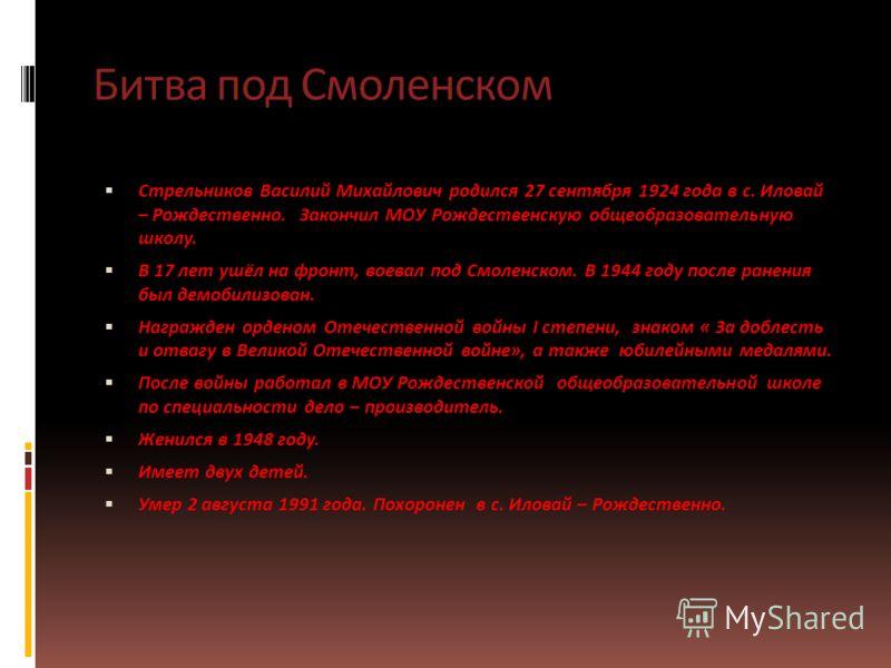 Битва под Смоленском Стрельников Василий Михайлович родился 27 сентября 1924 года в с. Иловай – Рождественно. Закончил МОУ Рождественскую общеобразовательную школу. В 17 лет ушёл на фронт, воевал под Смоленском. В 1944 году после ранения был демобили