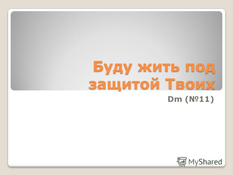 Буду жить под защитой Твоих Dm (11)