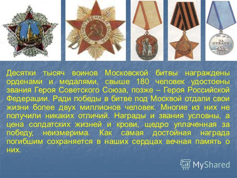 Десятки тысяч воинов Московской битвы награждены орденами и медалями, свыше 180 человек удостоены звания Героя Советского Союза, позже – Героя Российской Федерации. Ради победы в битве под Москвой отдали свои жизни более двух миллионов человек. Многи