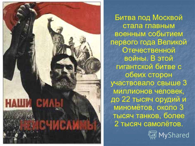 Битва под Москвой стала главным военным событием первого года Великой Отечественной войны. В этой гигантской битве с обеих сторон участвовало свыше 3 миллионов человек, до 22 тысяч орудий и миномётов, около 3 тысяч танков, более 2 тысяч самолётов.