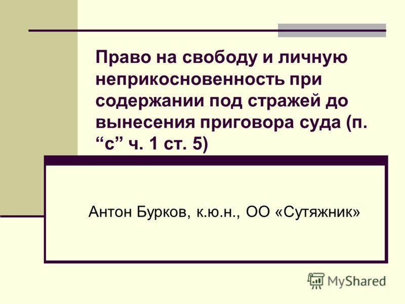 Право на свободу и личную неприкосновенность при содержании под стражей до вынесения приговора суда (п. c ч. 1 ст. 5) Антон Бурков, к.ю.н., ОО «Сутяжник»