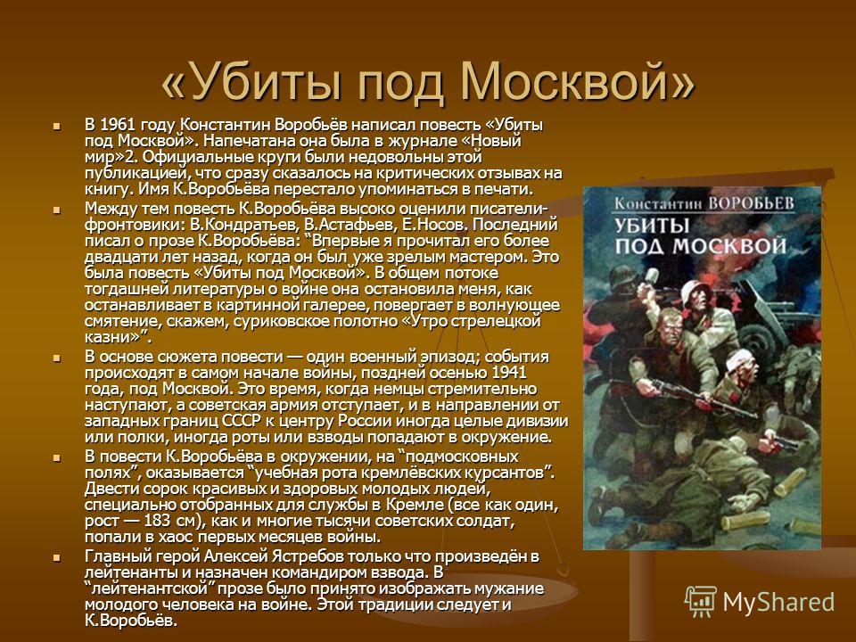 «Убиты под Москвой» В 1961 году Константин Воробьёв написал повесть «Убиты под Москвой». Напечатана она была в журнале «Новый мир»2. Официальные круги были недовольны этой публикацией, что сразу сказалось на критических отзывах на книгу. Имя К.Воробь