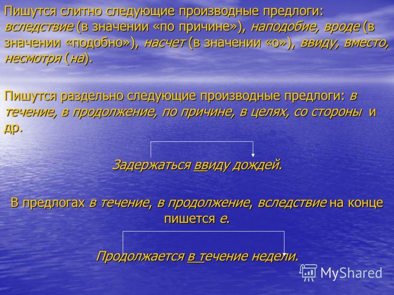 Пишутся слитно следующие производные предлоги: вследствие (в значении «по причине»), наподобие, вроде (в значении «подобно»), насчет (в значении «о»), ввиду, вместо, несмотря (на). Пишутся раздельно следующие производные предлоги: в течение, в продол