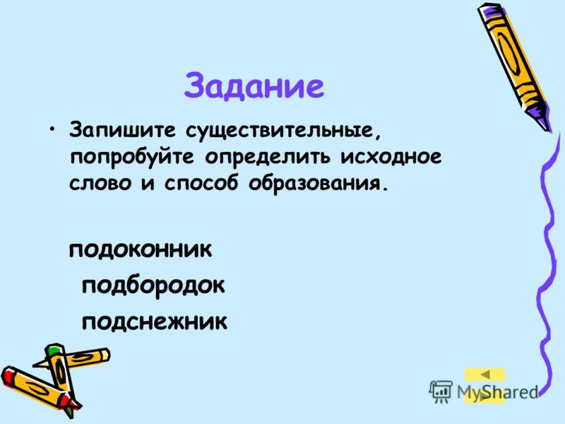 Задание Запишите существительные, попробуйте определить исходное слово и способ образования. подоконник подбородок подснежник