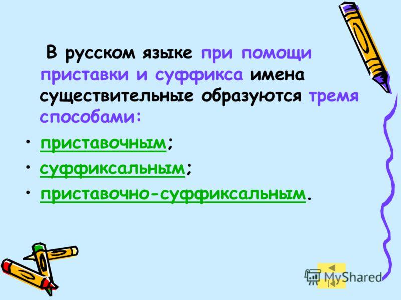 В русском языке при помощи приставки и суффикса имена существительные образуются тремя способами: приставочным; суффиксальным; приставочно-суффиксальным.