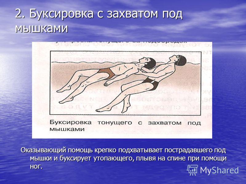 2. Буксировка с захватом под мышками Оказывающий помощь крепко подхватывает пострадавшего под мышки и буксирует утопающего, плывя на спине при помощи ног.