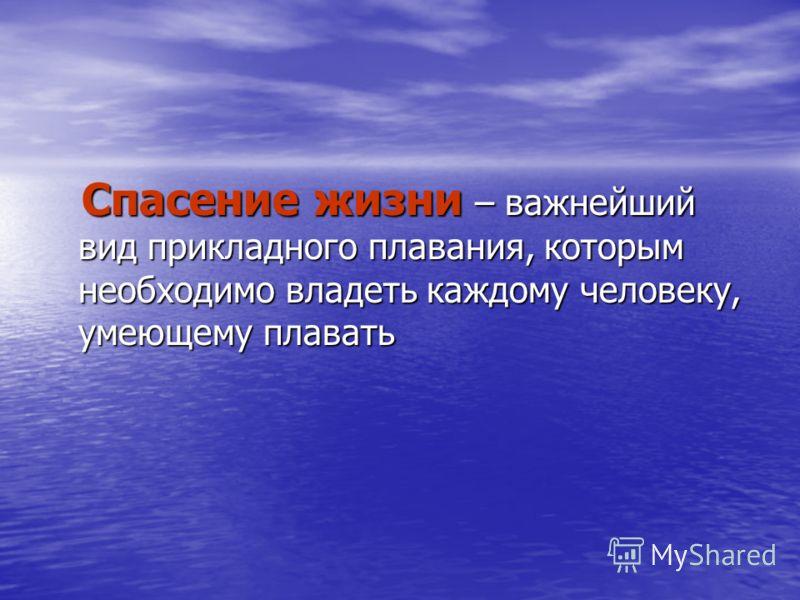 Спасение жизни – важнейший вид прикладного плавания, которым необходимо владеть каждому человеку, умеющему плавать