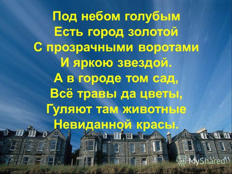 Под небом голубым Есть город золотой С прозрачными воротами И яркою звездой. А в городе том сад, Всё травы да цветы, Гуляют там животные Невиданной красы.