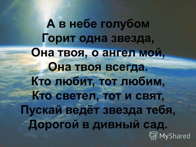 А в небе голубом Горит одна звезда, Она твоя, о ангел мой, Она твоя всегда. Кто любит, тот любим, Кто светел, тот и свят, Пускай ведёт звезда тебя, Дорогой в дивный сад.