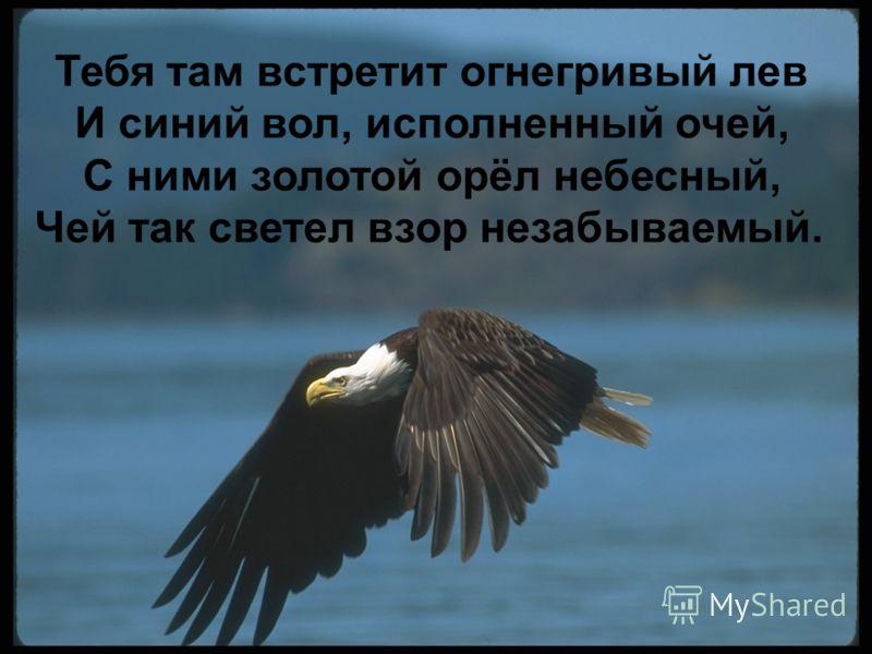 Тебя там встретит огнегривый лев И синий вол, исполненный очей, С ними золотой орёл небесный, Чей так светел взор незабываемый.