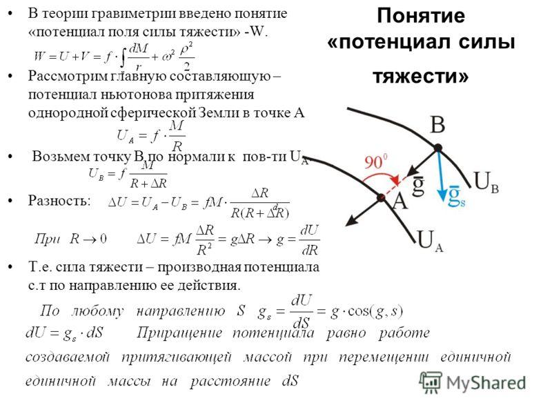 Понятие «потенциал силы тяжести» В теории гравиметрии введено понятие «потенциал поля силы тяжести» -W. Рассмотрим главную составляющую – потенциал ньютонова притяжения однородной сферической Земли в точке А Возьмем точку B по нормали к пов-ти U A. Р