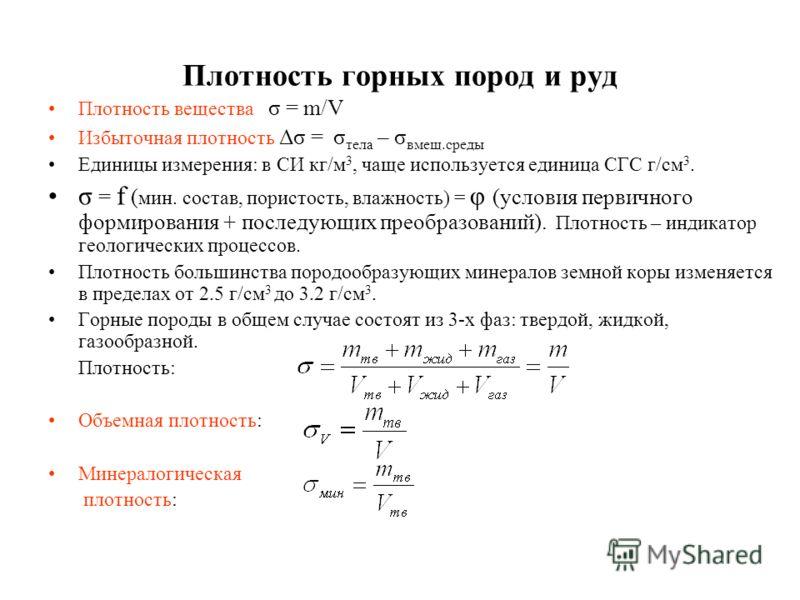 Плотность горных пород и руд Плотность вещества σ = m/V Избыточная плотность Δσ = σ тела – σ вмещ.среды Единицы измерения: в СИ кг/м 3, чаще используется единица СГС г/см 3. σ = f ( мин. состав, пористость, влажность) = φ (условия первичного формиров