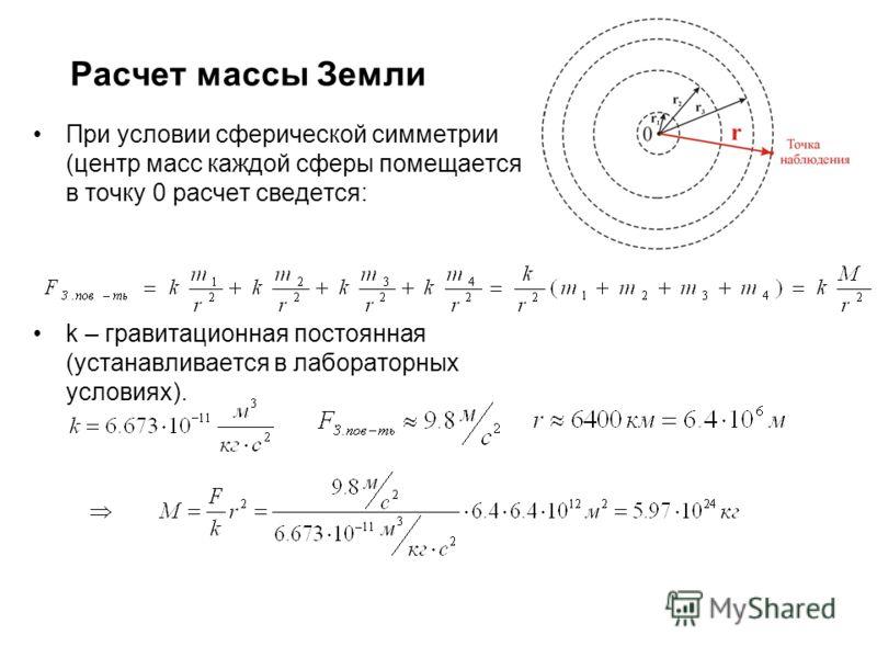 Расчет массы Земли При условии сферической симметрии (центр масс каждой сферы помещается в точку 0 расчет сведется: k – гравитационная постоянная (устанавливается в лабораторных условиях).