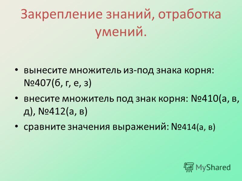 Закрепление знаний, отработка умений. вынесите множитель из-под знака корня: 407(б, г, е, з) внесите множитель под знак корня: 410(а, в, д), 412(а, в) сравните значения выражений: 414(а, в)