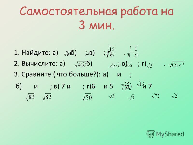 Самостоятельная работа на 3 мин. 1. Найдите: а) ; б) ; в) ; г). 2. Вычислите: а) ; б) ; в) ; г). 3. Сравните ( что больше?): а) и ; б) и ; в) 7 и ; г)6 и 5 ; д) и 7