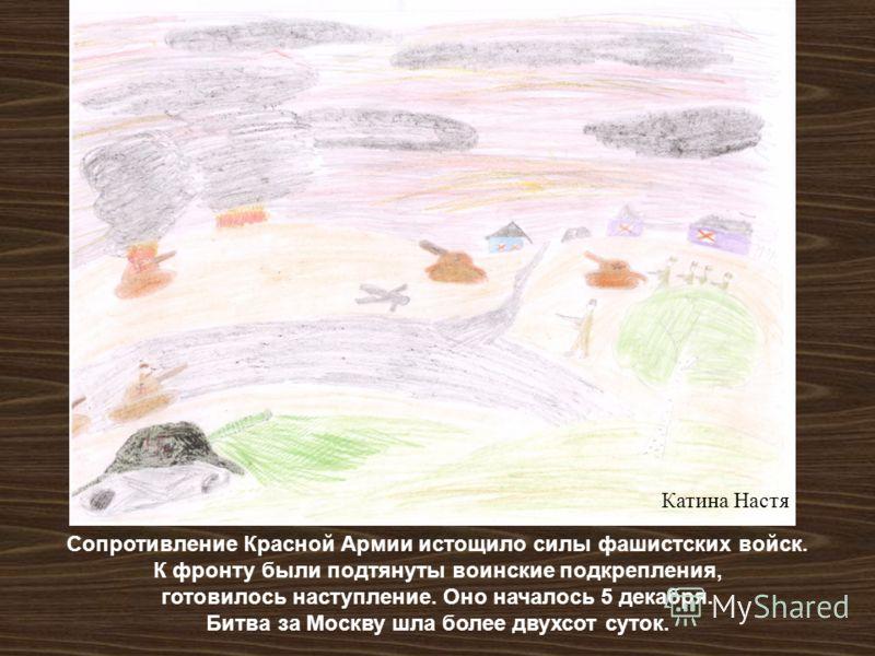 Сопротивление Красной Армии истощило силы фашистских войск. К фронту были подтянуты воинские подкрепления, готовилось наступление. Оно началось 5 декабря. Битва за Москву шла более двухсот суток. Катина Настя