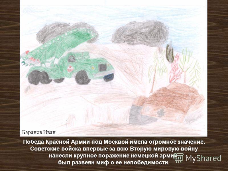 Победа Красной Армии под Москвой имела огромное значение. Советские войска впервые за всю Вторую мировую войну нанесли крупное поражение немецкой армии, был развеян миф о ее непобедимости. Баранов Иван