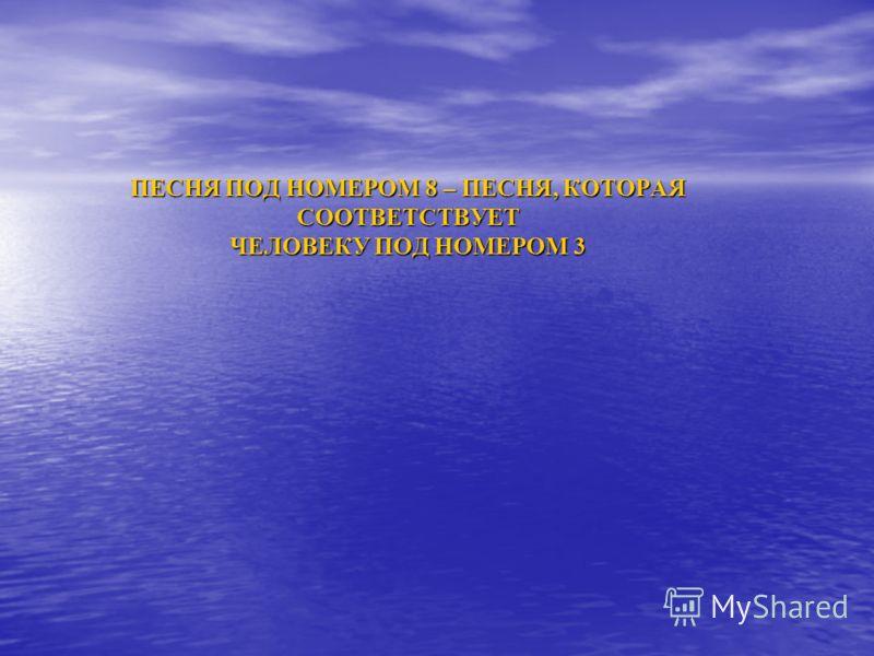 ПЕСНЯ ПОД НОМЕРОМ 8 – ПЕСНЯ, КОТОРАЯ СООТВЕТСТВУЕТ ЧЕЛОВЕКУ ПОД НОМЕРОМ 3
