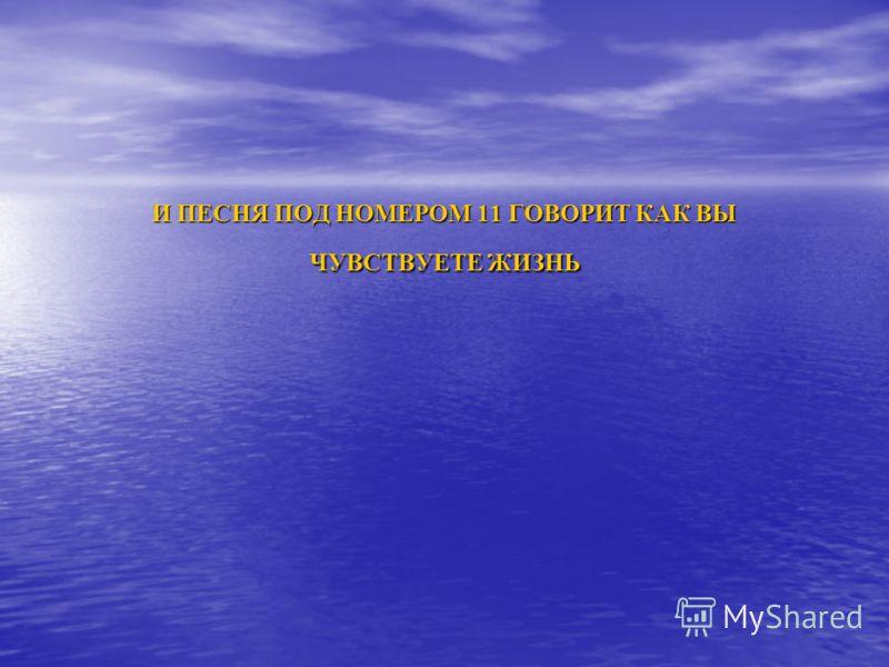 И ПЕСНЯ ПОД НОМЕРОМ 11 ГОВОРИТ КАК ВЫ ЧУВСТВУЕТЕ ЖИЗНЬ