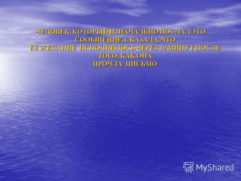 ЧЕЛОВЕК, КОТОРЫЙ ИЗНАЧАЛЬНО ПОСЛАЛ ЭТО СООБЩЕНИЕ, СКАЗАЛА, ЧТО ЕЕ ЖЕЛАНИЕ ИСПОЛНИЛОСЬ ЧЕРЕЗ 10 МИНУТ ПОСЛЕ ТОГО, КАК ОНА ПРОЧЛА ПИСЬМО ЧЕЛОВЕК, КОТОРЫЙ ИЗНАЧАЛЬНО ПОСЛАЛ ЭТО СООБЩЕНИЕ, СКАЗАЛА, ЧТО ЕЕ ЖЕЛАНИЕ ИСПОЛНИЛОСЬ ЧЕРЕЗ 10 МИНУТ ПОСЛЕ ТОГО, КА
