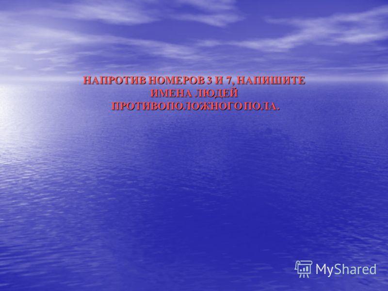 НАПРОТИВ НОМЕРОВ 3 И 7, НАПИШИТЕ ИМЕНА ЛЮДЕЙ ПРОТИВОПОЛОЖНОГО ПОЛА.