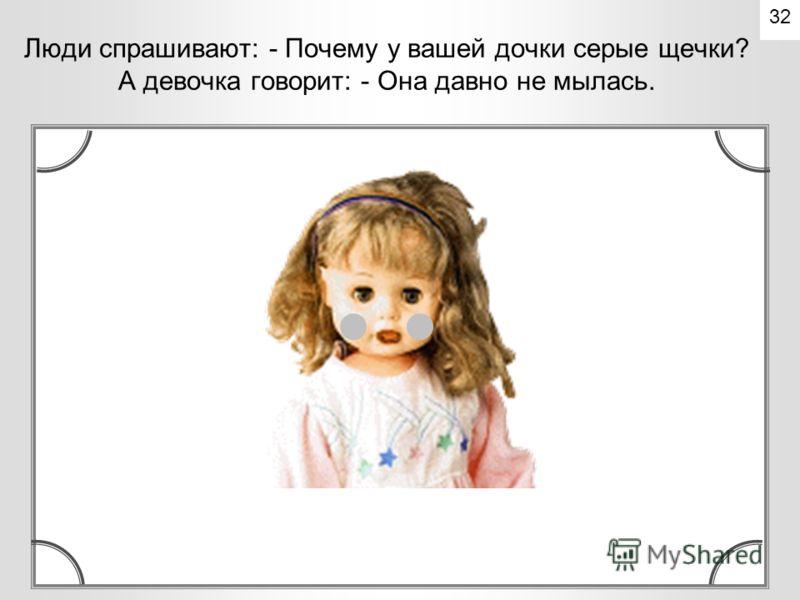 Люди спрашивают: - Кто это у вас? А девочка говорит: - Это моя дочка. 31